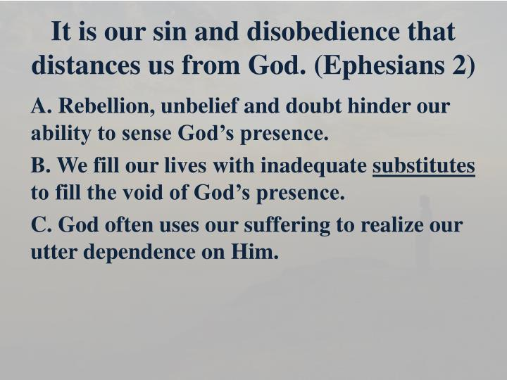 It is our sin and disobedience that distances us from God. (Ephesians 2)