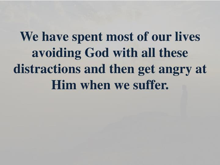 We have spent most of our lives avoiding God with all these distractions and then get angry at