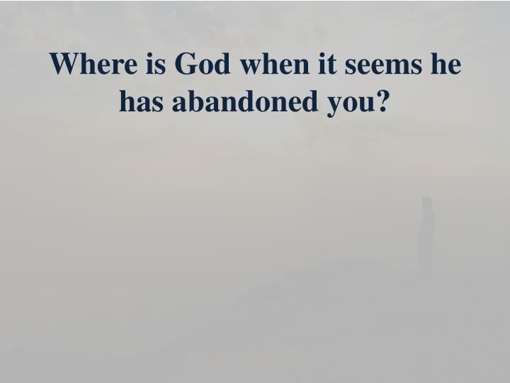Where is God when it seems he has abandoned you?