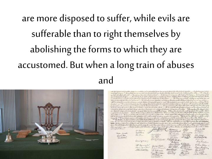 are more disposed to suffer, while evils are sufferable than to right themselves by abolishing the forms to which they are accustomed. But when a long train of abuses and