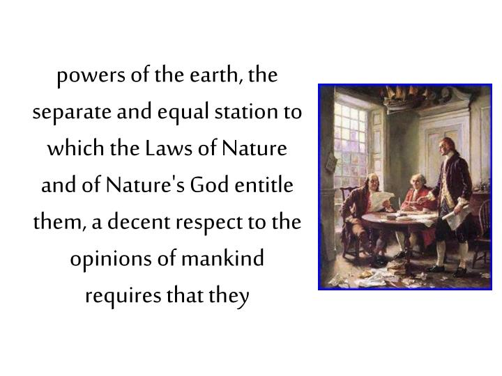 powers of the earth, the separate and equal station to which the Laws of Nature and of Nature's God entitle them, a decent respect to the opinions of mankind requires that they