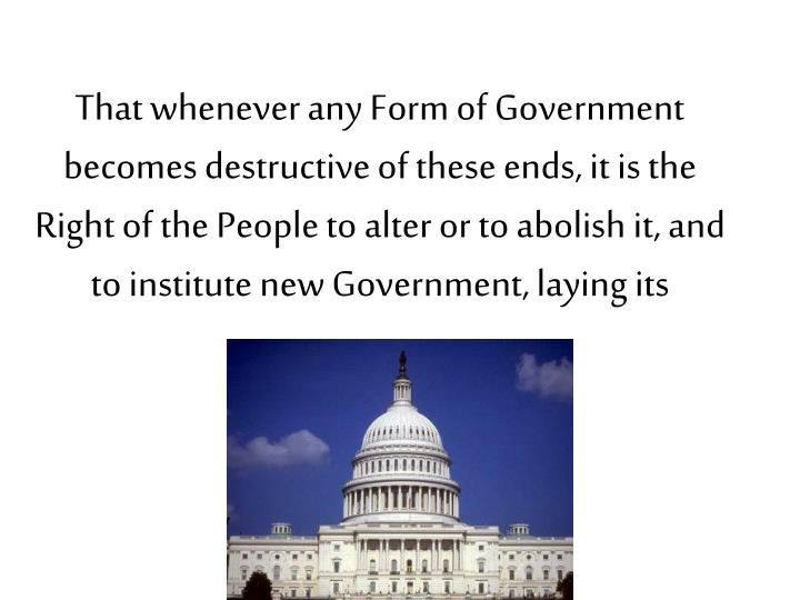 That whenever any Form of Government becomes destructive of these ends, it is the Right of the People to alter or to abolish it, and to institute new Government, laying