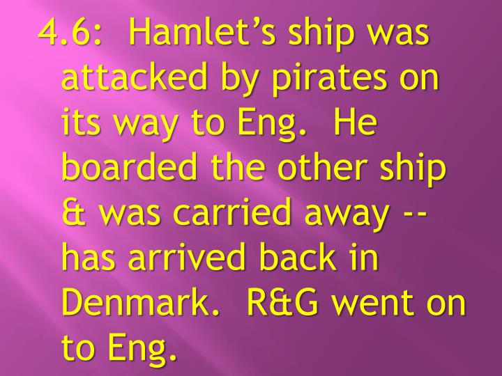 4.6:  Hamlet's ship was attacked by pirates on its way to Eng.  He boarded the other ship & was carried away -- has arrived back in Denmark.  R&G went on to Eng.