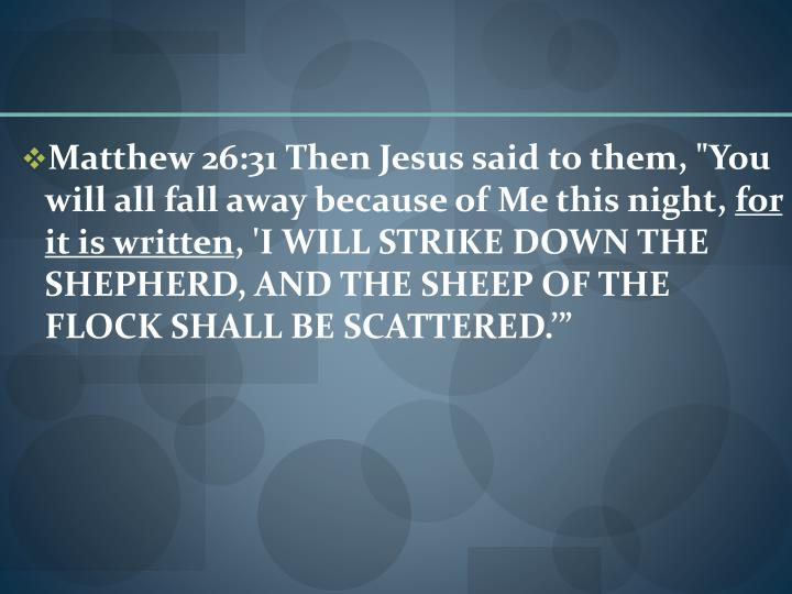 "Matthew 26:31 Then Jesus said to them, ""You will all fall away because of Me this night,"