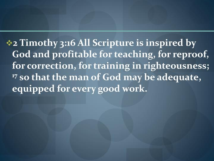 2 Timothy 3:16 All Scripture is inspired by God and profitable for teaching, for reproof, for correction, for training in righteousness;