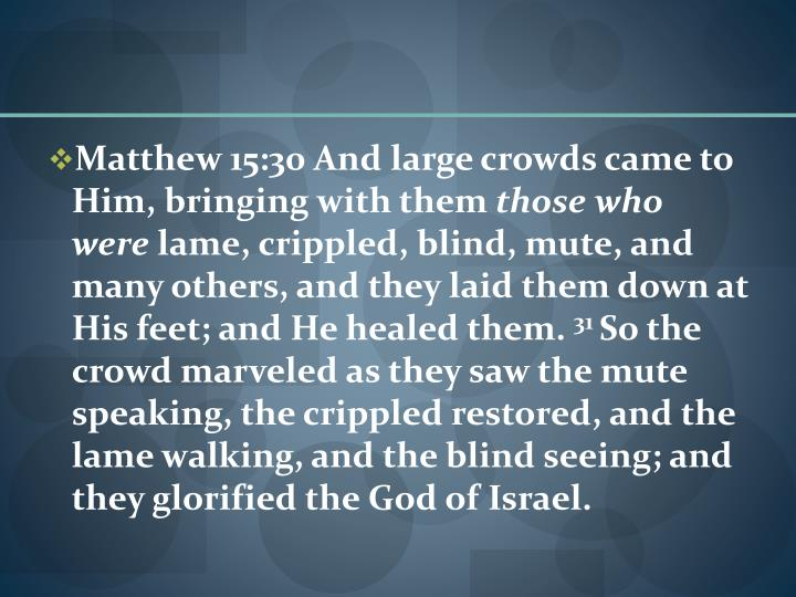 Matthew 15:30 And large crowds came to Him, bringing with them
