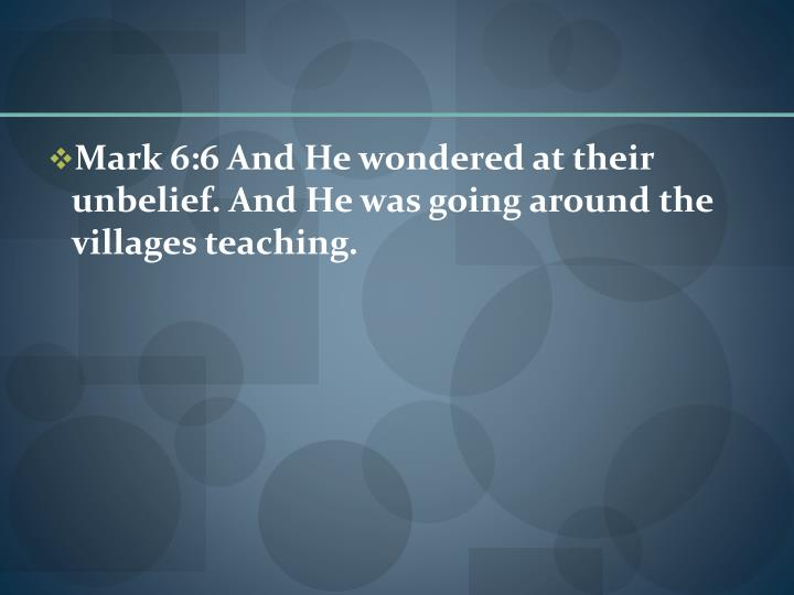 Mark 6:6 And He wondered at their unbelief. And He was going around the villages teaching.