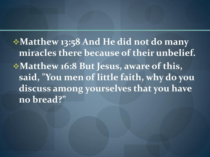 Matthew 13:58 And He did not do many miracles there because of their unbelief.