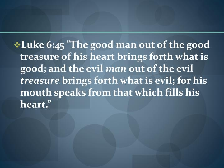 "Luke 6:45 ""The good man out of the good treasure of his heart brings forth what is good; and the evil"