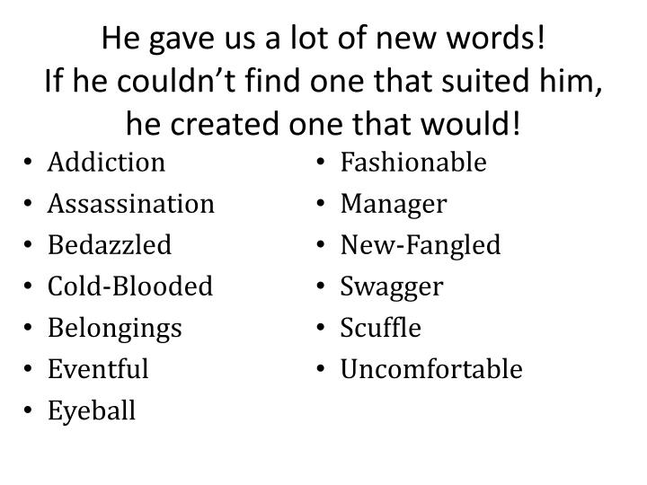 He gave us a lot of new words if he couldn t find one that suited him he created one that would