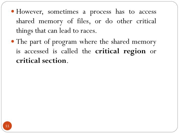 However, sometimes a process has to access shared memory of files, or do other critical things that can lead to races.