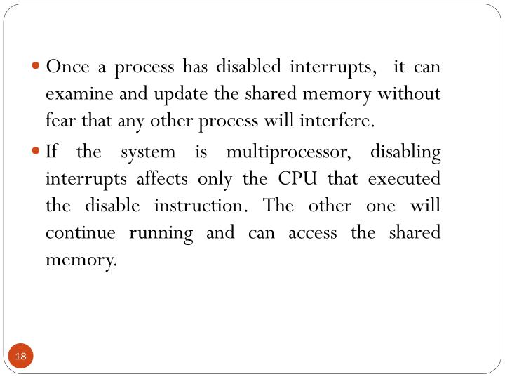 Once a process has disabled interrupts,  it can examine and update the shared memory without fear that any other process will