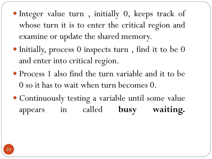 Integer value turn , initially 0, keeps track of whose turn it is to enter the critical region and examine or update the shared memory.