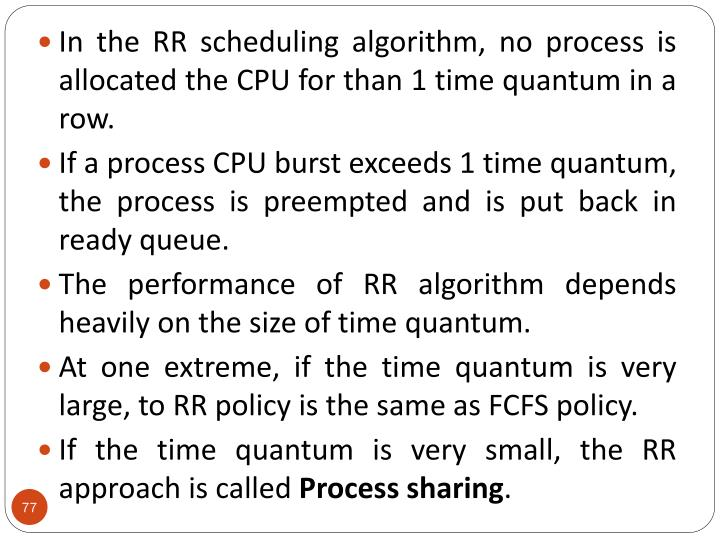 In the RR scheduling algorithm, no process is allocated the CPU for than 1 time quantum in a row.