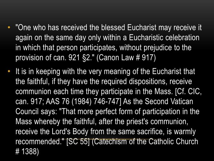"""One who has received the blessed Eucharist may receive it again on the same day only within a"
