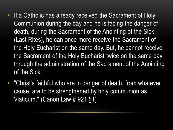 If a Catholic has already received the Sacrament of Holy Communion during the day and he is facing the danger of death, during the Sacrament of the Anointing of the Sick (Last Rites), he can once more receive the Sacrament of the Holy Eucharist on the same day. But, he cannot receive the Sacrament of the Holy Eucharist twice on the same day through the administration of the Sacrament of the Anointing of the Sick