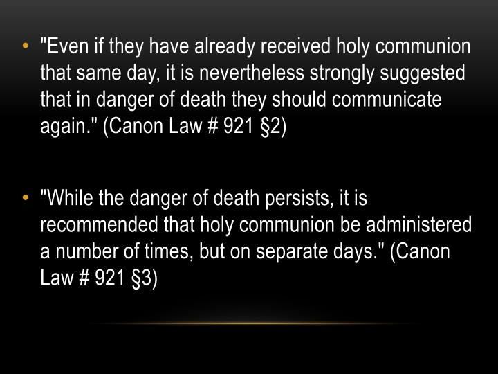 """Even if they have already received holy communion that same day, it is nevertheless strongly suggested that in danger of death they should communicate again."" (Canon Law # 921 §2)"