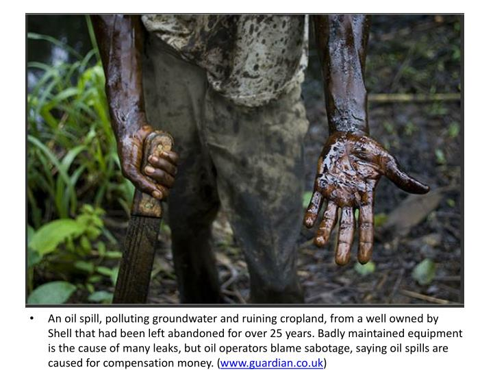 An oil spill, polluting groundwater and ruining cropland, from a well owned by Shell that had been left abandoned for over 25 years. Badly maintained equipment is the cause of many leaks, but oil operators blame sabotage, saying oil spills are caused for compensation money. (