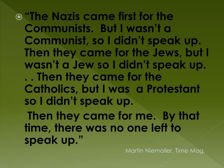 """The Nazis came first for the Communists.  But I wasn't a Communist, so I didn't speak up.  Then they came for the Jews, but I wasn't a Jew so I didn't speak up. . . Then they came for the Catholics, but I was  a Protestant so I didn't speak up."