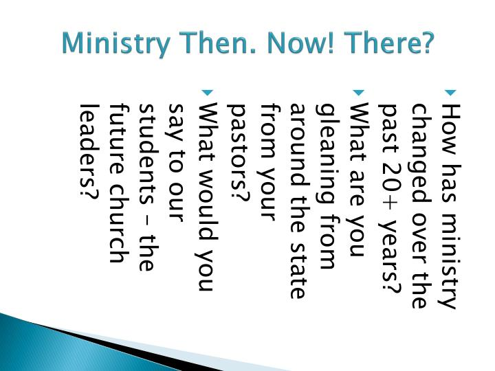 Ministry Then. Now! There?