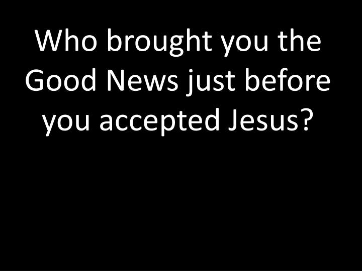 Who brought you the Good News just before you accepted Jesus?