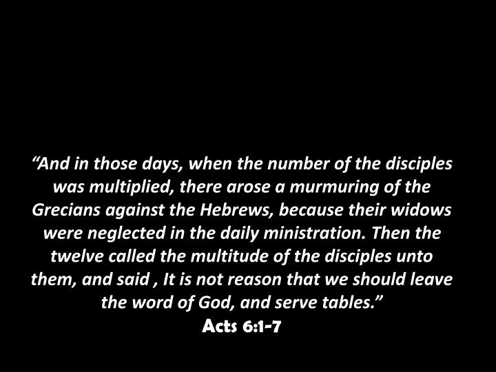 """And in those days, when the number of the disciples was multiplied, there arose a murmuring of the Grecians against the Hebrews, because their widows were neglected in the daily ministration. Then the twelve called the multitude of the disciples unto them, and said , It is not reason that we should leave the word of God, and serve tables."""