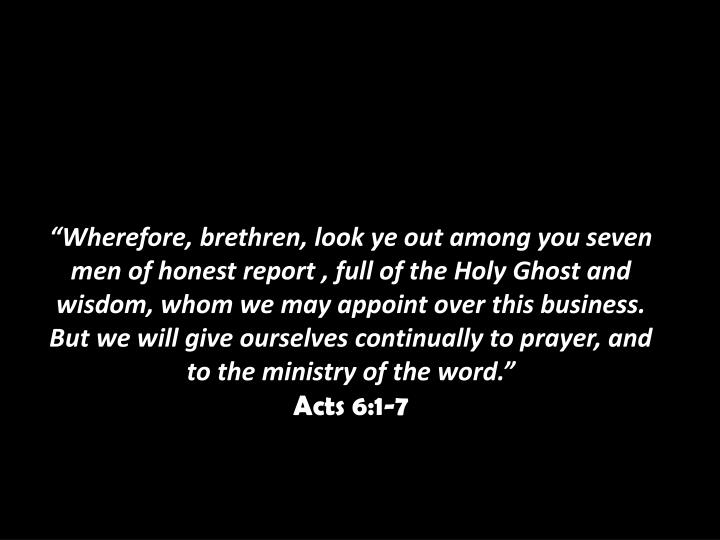 """Wherefore, brethren, look ye out among you seven men of honest report , full of the Holy Ghost and wisdom, whom we may appoint over this business. But we will give ourselves continually to prayer, and to the ministry of the word."""