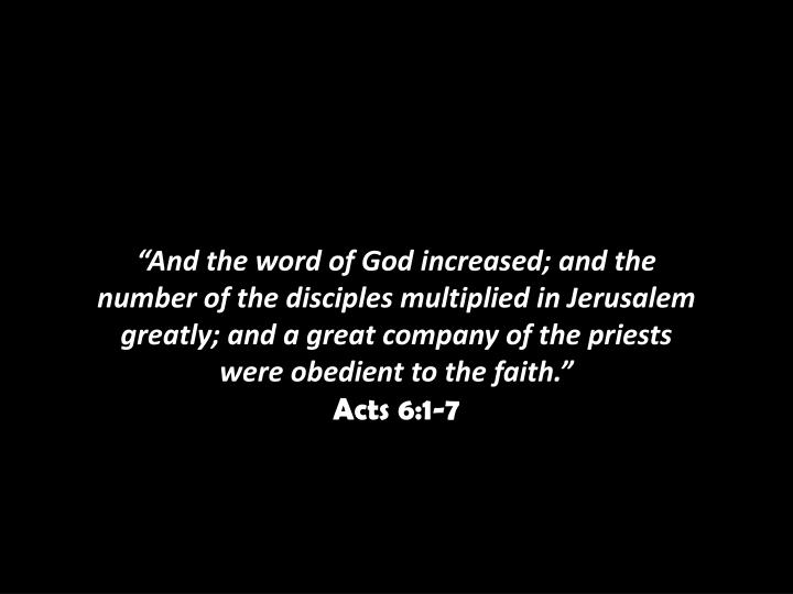 """And the word of God increased; and the number of the disciples multiplied in Jerusalem greatly; and a great company of the priests were obedient to the faith."""