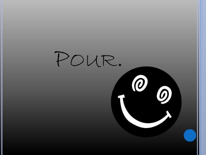 Pour.