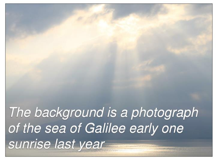 The background is a photograph of the sea of Galilee early one sunrise last year