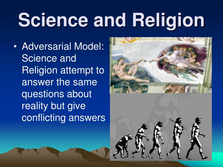 Adversarial Model:  Science and Religion attempt to answer the same questions about reality but give conflicting answers