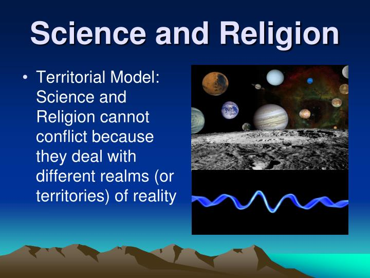 Territorial Model:  Science and Religion cannot conflict because they deal with different realms (or territories) of reality