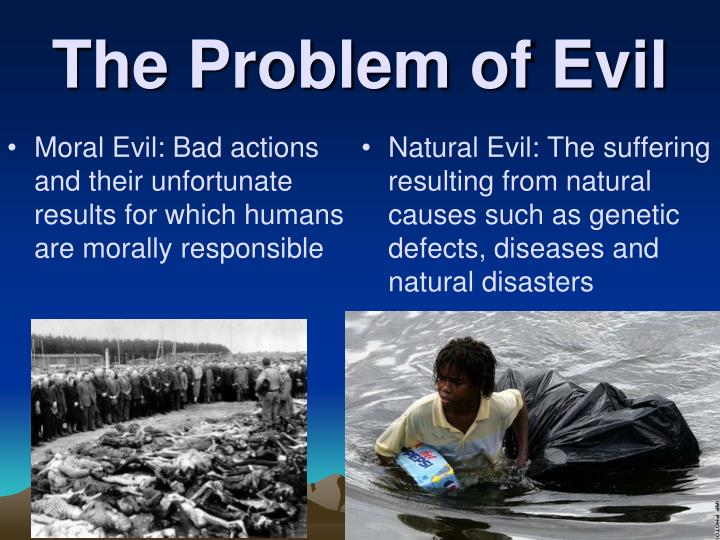 Moral Evil: Bad actions and their unfortunate results for which humans are morally responsible