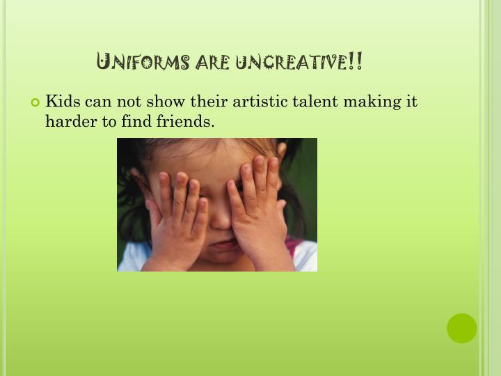 Uniforms are uncreative!!