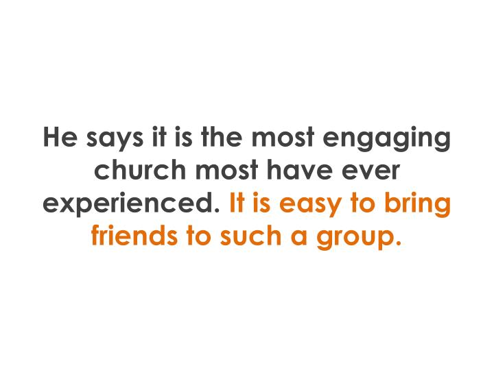 He says it is the most engaging church most have ever experienced.