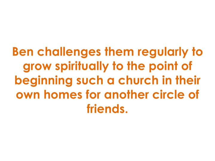 Ben challenges them regularly to grow spiritually to the point of beginning such a church in their own homes for another circle of friends.