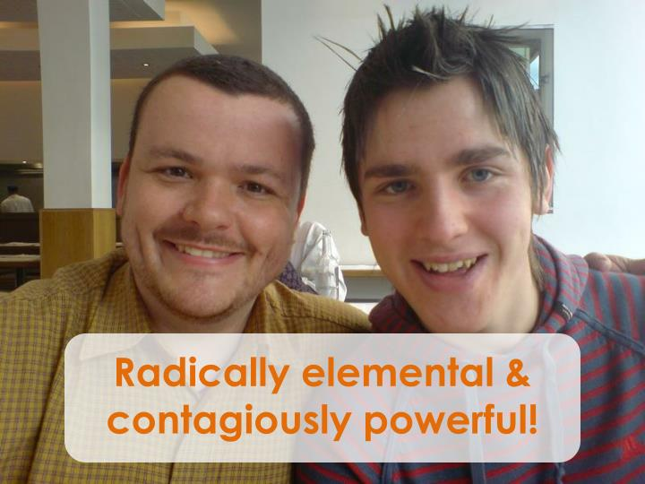 Radically elemental & contagiously powerful!