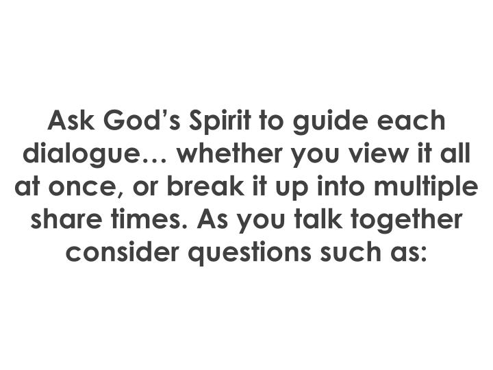 Ask God's Spirit to guide each dialogue… whether you view it all at once, or break it up into multiple share times. As you talk together consider questions such as: