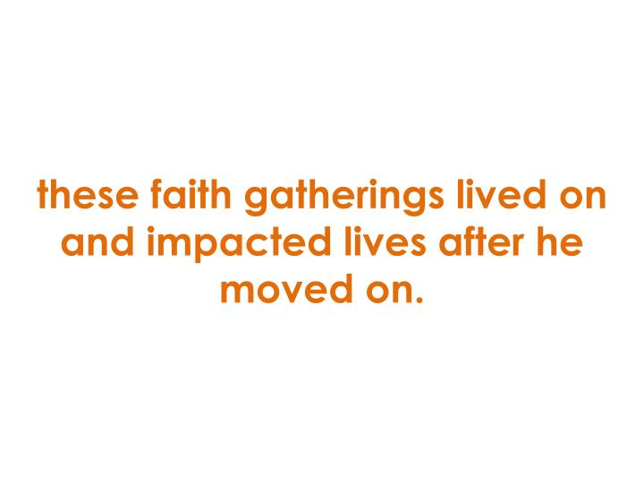 these faith gatherings lived on and impacted lives after he moved on.