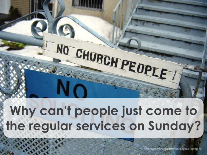 Why can't people just come to the regular services on Sunday?