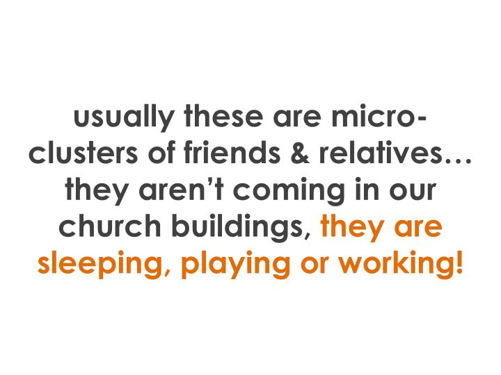 usually these are micro-clusters of friends & relatives… they aren't coming in our church buildings,