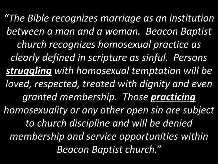 """The Bible recognizes marriage as an institution between a man and a woman.  Beacon Baptist church recognizes homosexual practice as clearly defined in scripture as sinful.  Persons"