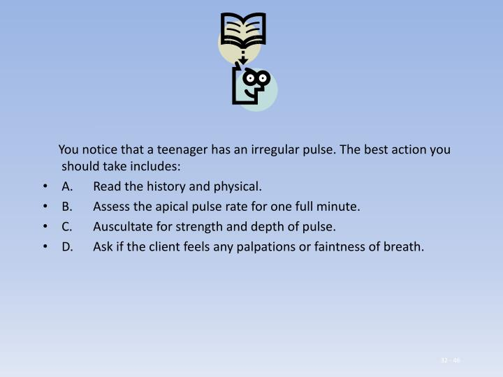 You notice that a teenager has an irregular pulse. The best action you should take includes: