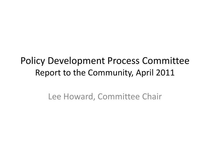 Policy development process committee report to the community april 2011
