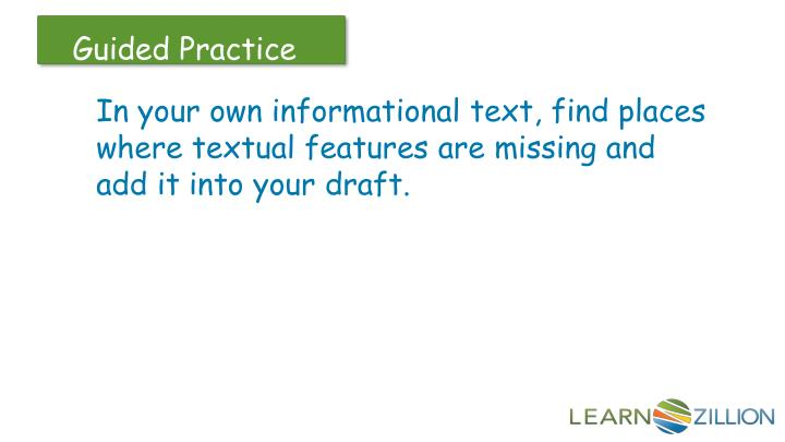 In your own informational text, find places where textual features are missing and add it into your draft.