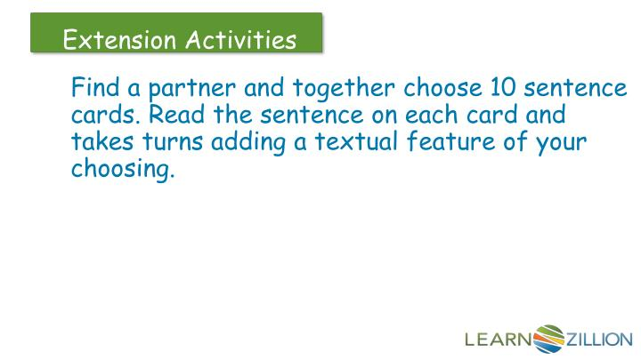 Find a partner and together choose 10 sentence cards. Read the sentence on each card and takes turns adding a textual feature of your choosing.