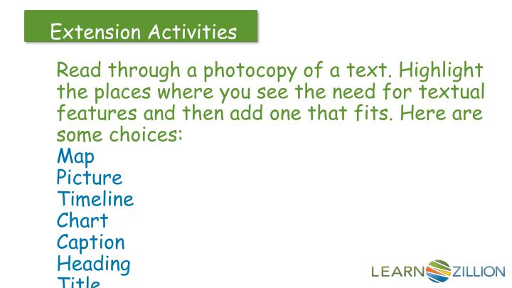 Read through a photocopy of a text. Highlight the places where you see the need for textual features and then add one that fits. Here are some choices: