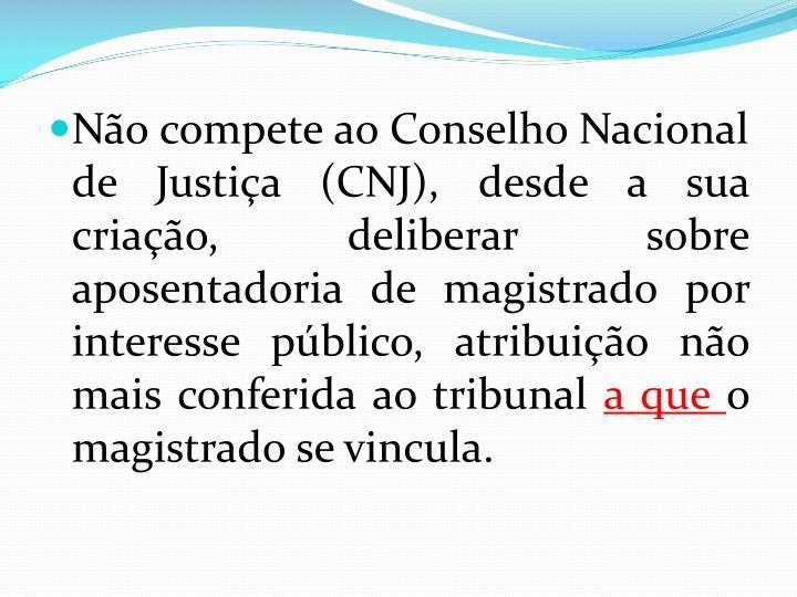 Não compete ao Conselho Nacional de Justiça (CNJ), desde a sua criação, deliberar sobre aposentadoria de magistrado por interesse público, atribuição não mais conferida ao tribunal