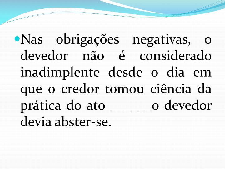 Nas obrigações negativas, o devedor não é considerado inadimplente desde o dia em que o credor tomou ciência da prática do ato ______o devedor devia abster-se.