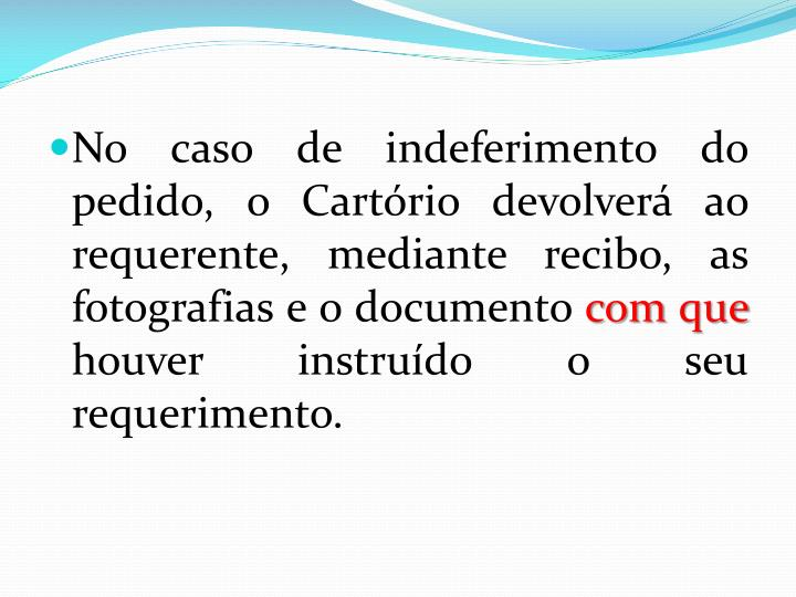 No caso de indeferimento do pedido, o Cartório devolverá ao requerente, mediante recibo, as fotografias e o documento